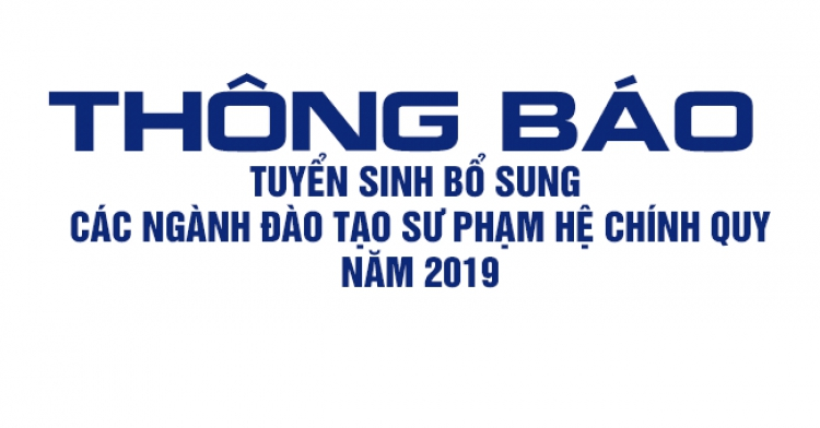 THÔNG BÁO TUYỂN SINH BỔ SUNG CÁC NGÀNH ĐÀO TẠO SƯ PHẠM HỆ CHÍNH QUY, NĂM 2019